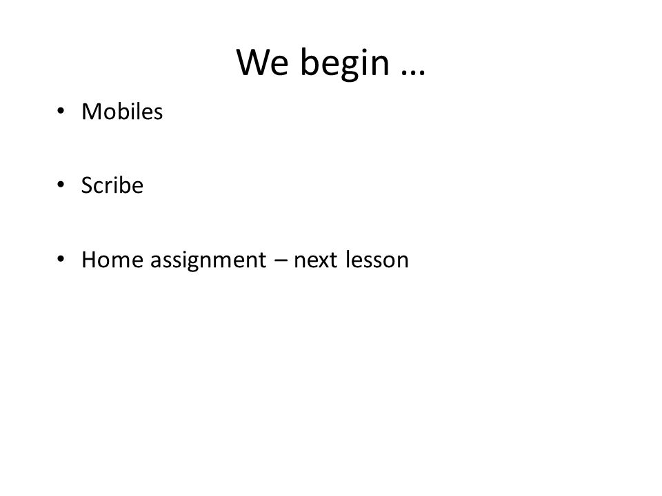 We begin … Mobiles Scribe Home assignment – next lesson