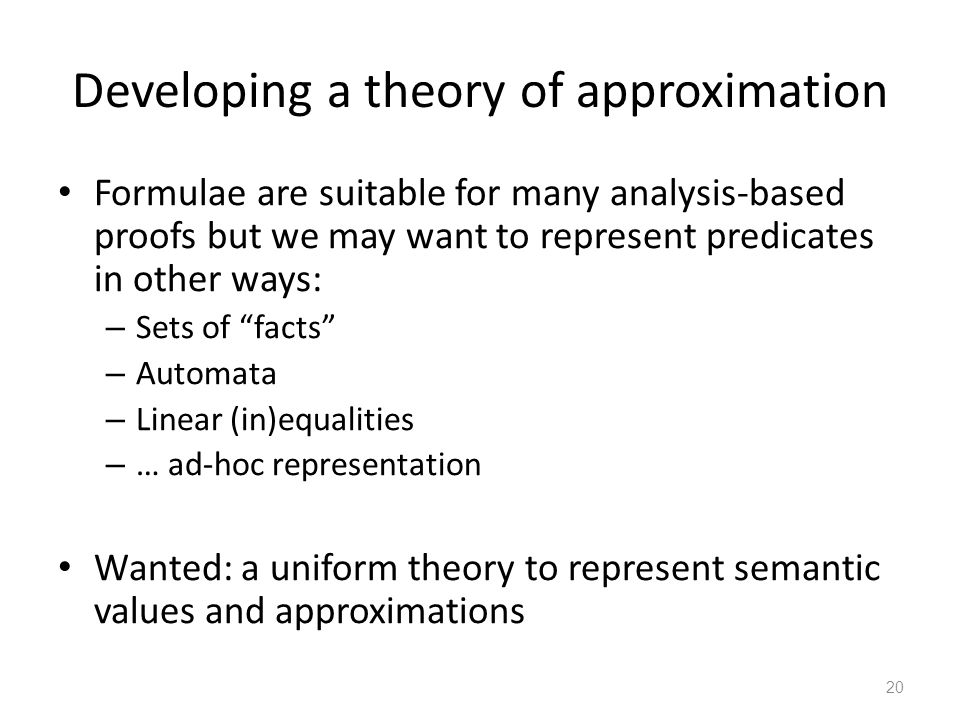 Developing a theory of approximation Formulae are suitable for many analysis-based proofs but we may want to represent predicates in other ways: – Sets of facts – Automata – Linear (in)equalities – … ad-hoc representation Wanted: a uniform theory to represent semantic values and approximations 20