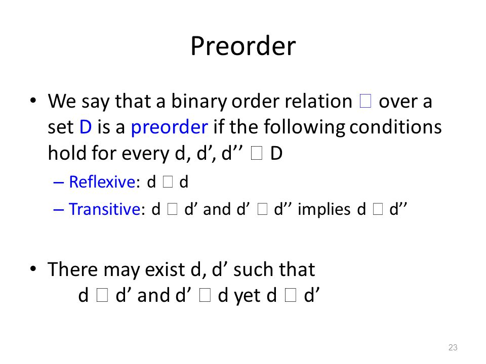 Preorder We say that a binary order relation  over a set D is a preorder if the following conditions hold for every d, d', d''  D – Reflexive: d  d – Transitive: d  d' and d'  d'' implies d  d'' There may exist d, d' such that d  d' and d'  d yet d  d' 23