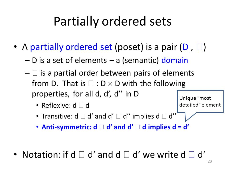 Partially ordered sets A partially ordered set (poset) is a pair (D,  ) – D is a set of elements – a (semantic) domain –  is a partial order between pairs of elements from D.