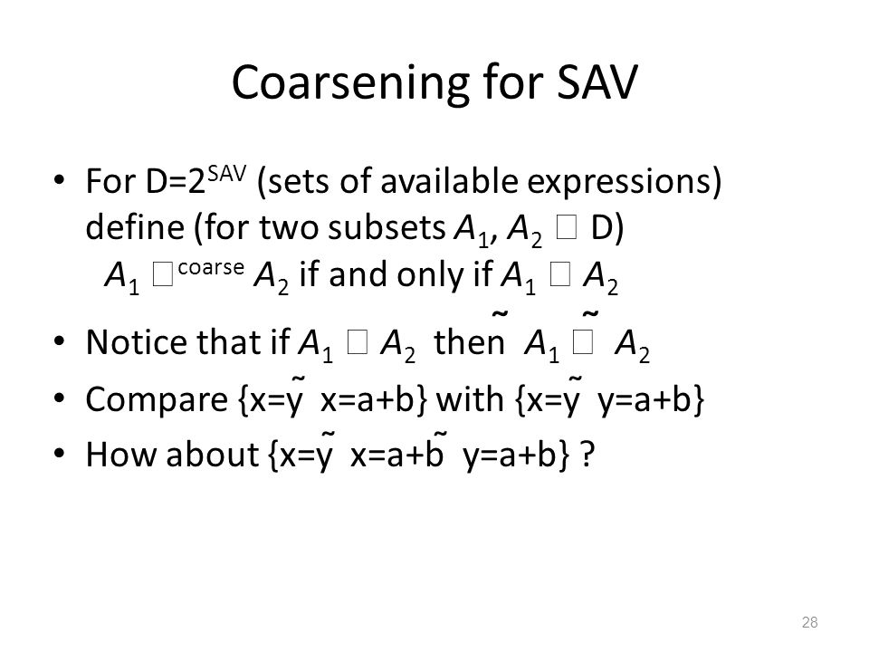 Coarsening for SAV For D=2 SAV (sets of available expressions) define (for two subsets A 1, A 2  D) A 1  coarse A 2 if and only if A 1  A 2 Notice that if A 1  A 2 then  A 1   A 2 Compare {x=y  x=a+b} with {x=y  y=a+b} How about {x=y  x=a+b  y=a+b} .