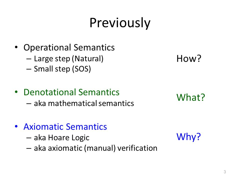 Previously Operational Semantics – Large step (Natural) – Small step (SOS) Denotational Semantics – aka mathematical semantics Axiomatic Semantics – aka Hoare Logic – aka axiomatic (manual) verification 3 How.