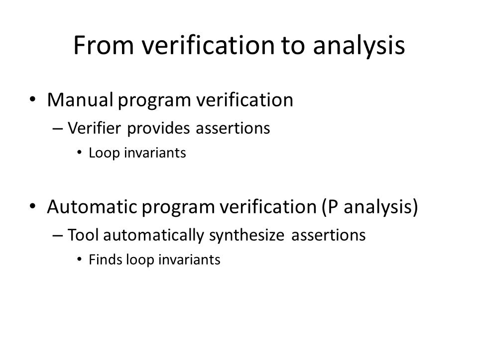 From verification to analysis Manual program verification – Verifier provides assertions Loop invariants Automatic program verification (P analysis) – Tool automatically synthesize assertions Finds loop invariants