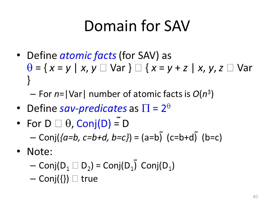 Domain for SAV Define atomic facts (for SAV) as  = { x = y | x, y  Var }  { x = y + z | x, y, z  Var } – For n=|Var| number of atomic facts is O(n 3 ) Define sav-predicates as  = 2  For D  , Conj(D) =  D – Conj({a=b, c=b+d, b=c}) = (a=b)  (c=b+d)  (b=c) Note: – Conj(D 1  D 2 ) = Conj(D 1 )  Conj(D 1 ) – Conj({})  true 40