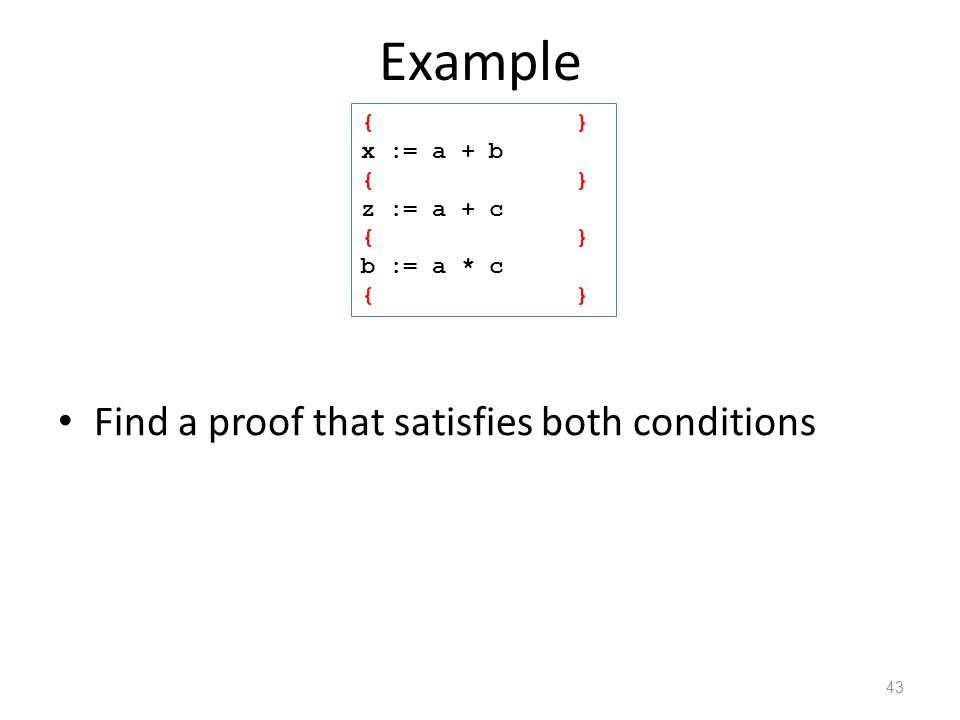 Example Find a proof that satisfies both conditions 43 { } x := a + b { x=a+b } z := a + c { x=a+b, z=a+c } b := a * c { z=a+c }