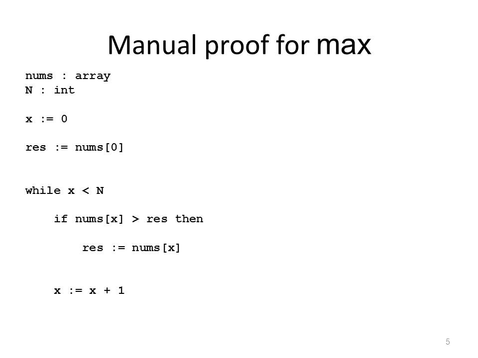 Manual proof for max 5 nums : array N : int { N  0 } x := 0 { N  0  x=0 } res := nums[0] { x=0 } Inv = { x  N } while x res then { x=k  k<N } res := nums[x] { x=k  k<N } { x=k  k<N } x := x + 1 { x=k+1  k<N } { x  N  x  N } { x=N }