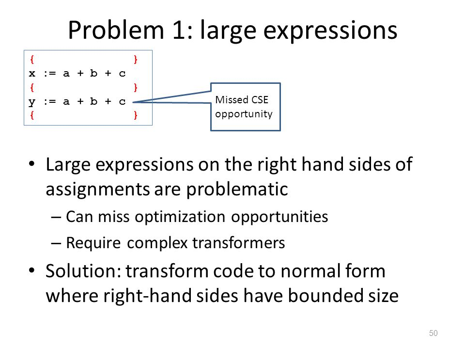 Problem 1: large expressions Large expressions on the right hand sides of assignments are problematic – Can miss optimization opportunities – Require complex transformers Solution: transform code to normal form where right-hand sides have bounded size 50 Missed CSE opportunity { } x := a + b + c { } y := a + b + c { }