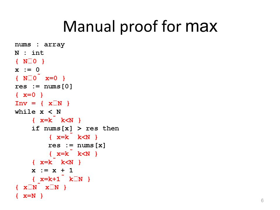 Manual proof for max 6 nums : array N : int { N  0 } x := 0 { N  0  x=0 } res := nums[0] { x=0 } Inv = { x  N } while x res then { x=k  k<N } res := nums[x] { x=k  k<N } { x=k  k<N } x := x + 1 { x=k+1  k  N } { x  N  x  N } { x=N }