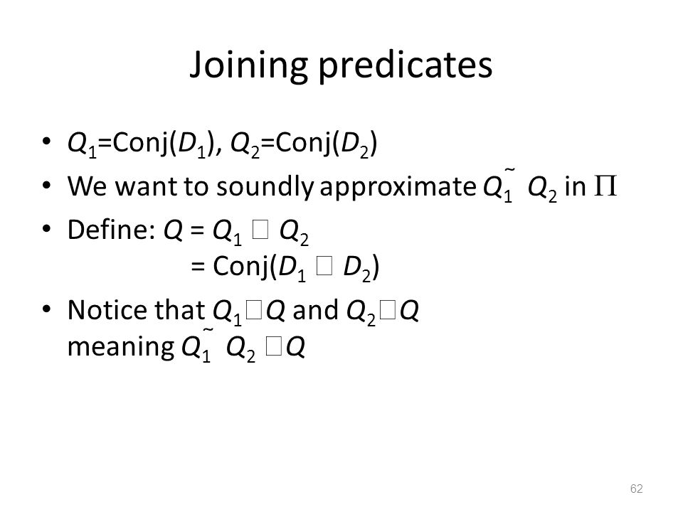 Joining predicates Q 1 =Conj(D 1 ), Q 2 =Conj(D 2 ) We want to soundly approximate Q 1  Q 2 in  Define: Q = Q 1  Q 2 = Conj(D 1  D 2 ) Notice that Q 1  Q and Q 2  Q meaning Q 1  Q 2  Q 62