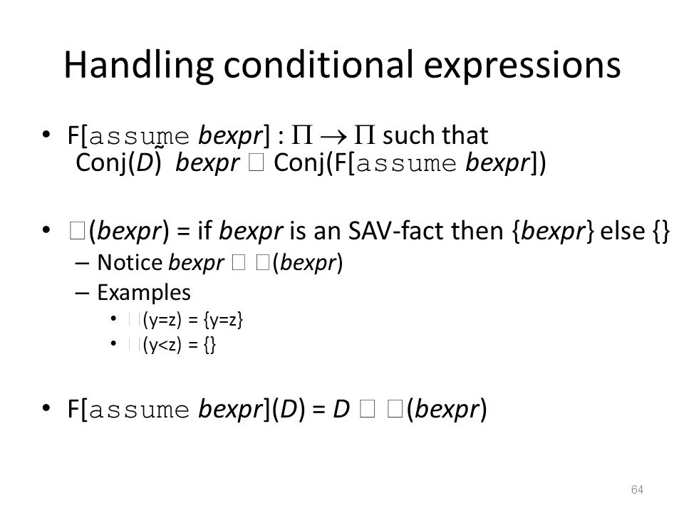 Handling conditional expressions F[ assume bexpr] :    such that Conj(D)  bexpr  Conj(F[ assume bexpr])  (bexpr) = if bexpr is an SAV-fact then {bexpr} else {} – Notice bexpr   (bexpr) – Examples  (y=z) = {y=z}  (y<z) = {} F[ assume bexpr](D) = D   (bexpr) 64