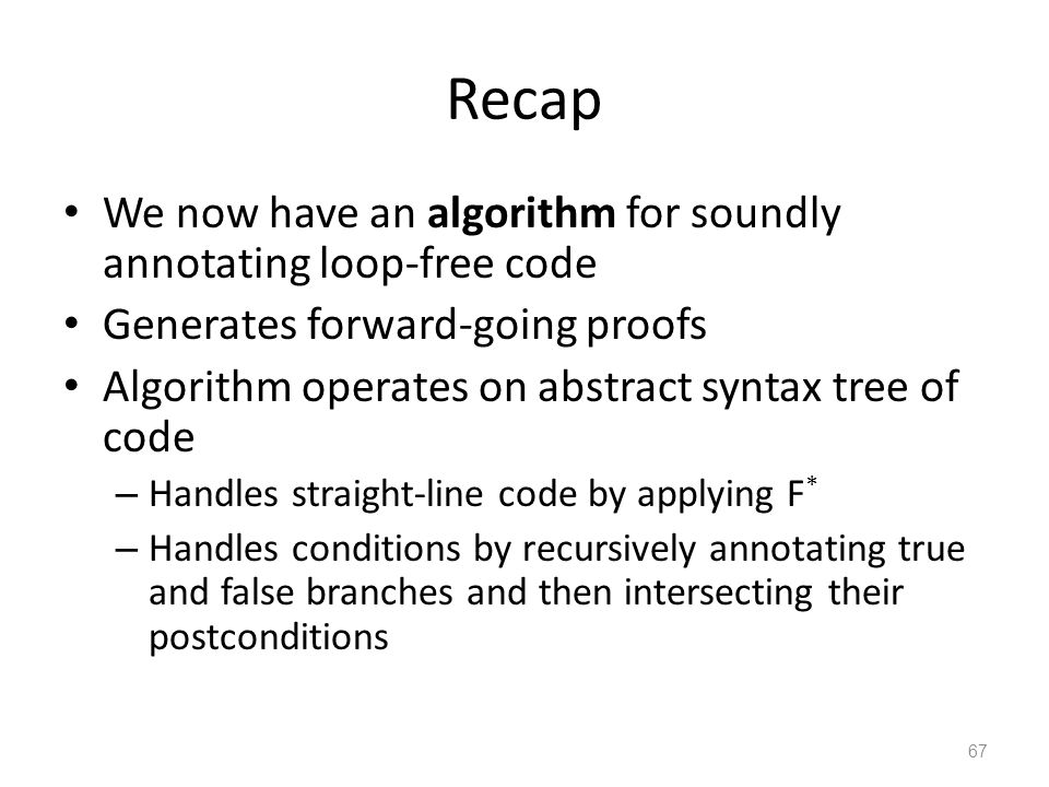 Recap We now have an algorithm for soundly annotating loop-free code Generates forward-going proofs Algorithm operates on abstract syntax tree of code – Handles straight-line code by applying F * – Handles conditions by recursively annotating true and false branches and then intersecting their postconditions 67