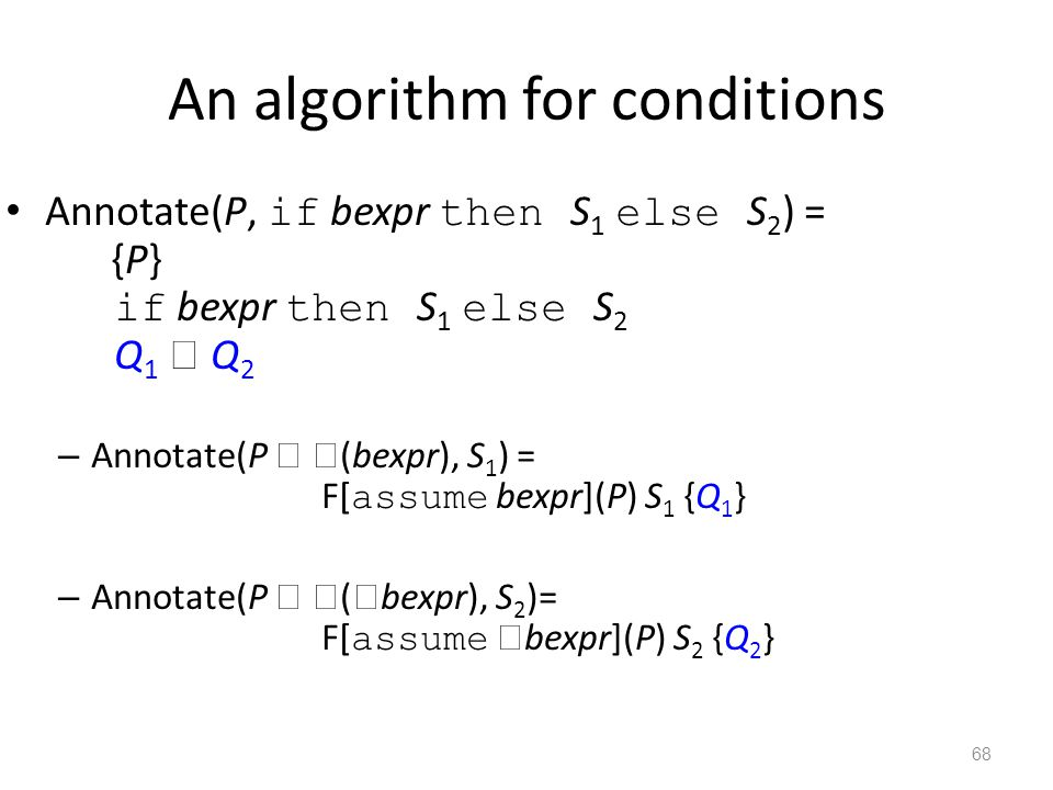 An algorithm for conditions Annotate(P, if bexpr then S 1 else S 2 ) = {P} if bexpr then S 1 else S 2 Q 1  Q 2 – Annotate(P   (bexpr), S 1 ) = F[ assume bexpr](P) S 1 {Q 1 } – Annotate(P   (  bexpr), S 2 )= F[ assume  bexpr](P) S 2 {Q 2 } 68