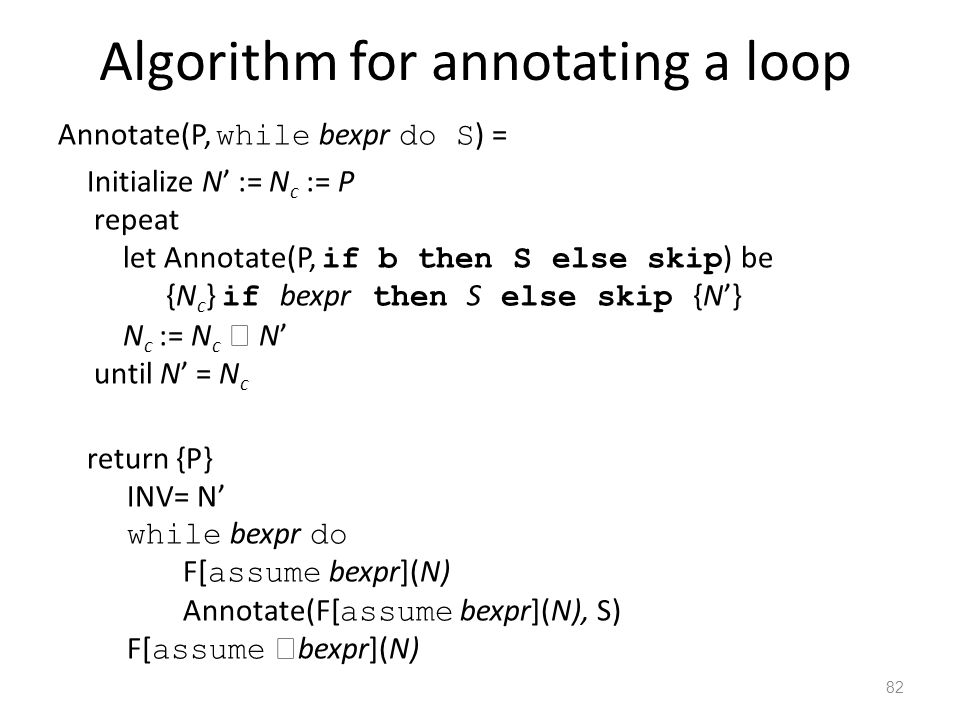 Algorithm for annotating a loop Annotate(P, while bexpr do S ) = Initialize N' := N c := P repeat let Annotate(P, if b then S else skip ) be {N c } if bexpr then S else skip {N'} N c := N c  N' until N' = N c return {P} INV= N' while bexpr do F[ assume bexpr](N) Annotate(F[ assume bexpr](N), S) F[ assume  bexpr](N) 82