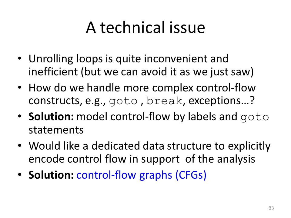 A technical issue Unrolling loops is quite inconvenient and inefficient (but we can avoid it as we just saw) How do we handle more complex control-flow constructs, e.g., goto, break, exceptions….