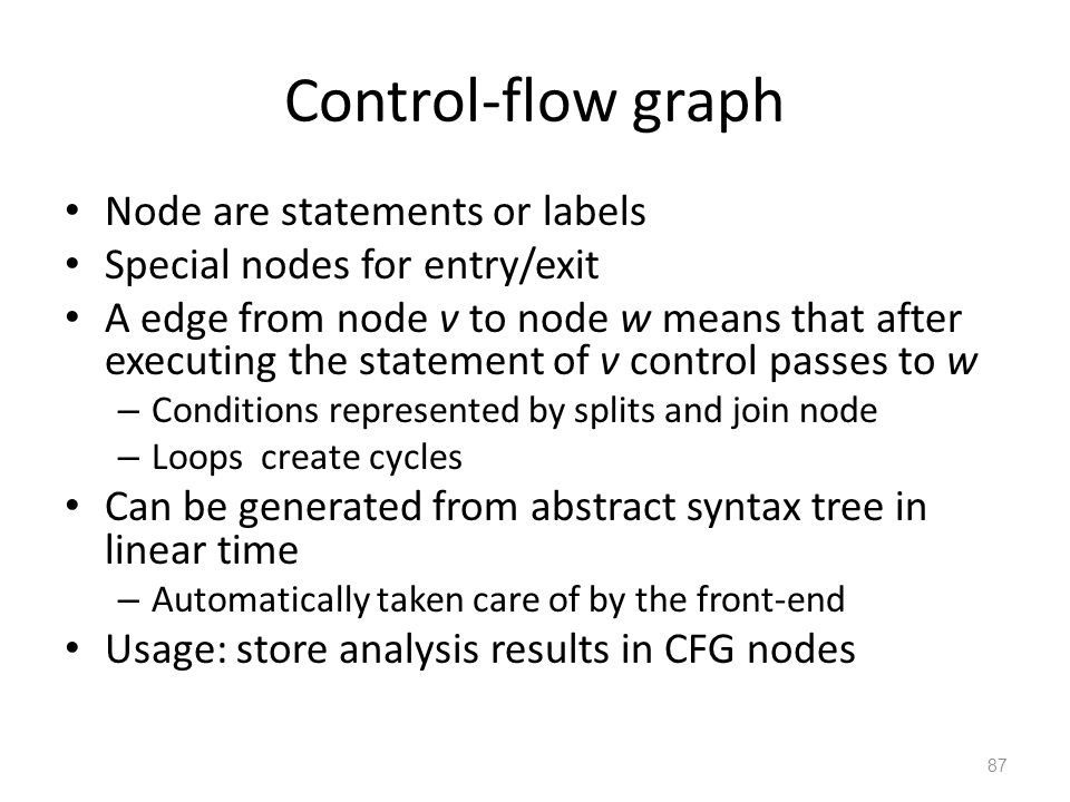 Control-flow graph Node are statements or labels Special nodes for entry/exit A edge from node v to node w means that after executing the statement of v control passes to w – Conditions represented by splits and join node – Loops create cycles Can be generated from abstract syntax tree in linear time – Automatically taken care of by the front-end Usage: store analysis results in CFG nodes 87