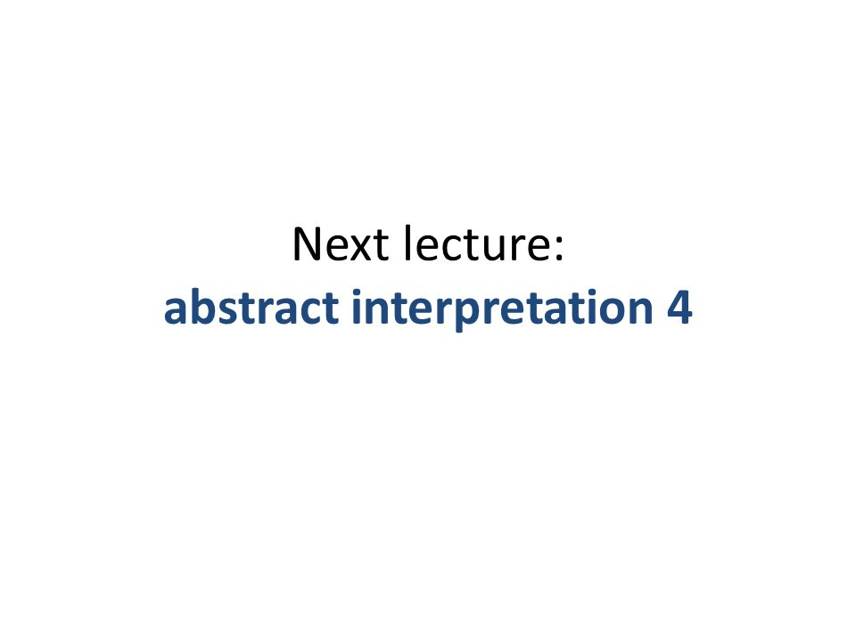 Next lecture: abstract interpretation 4