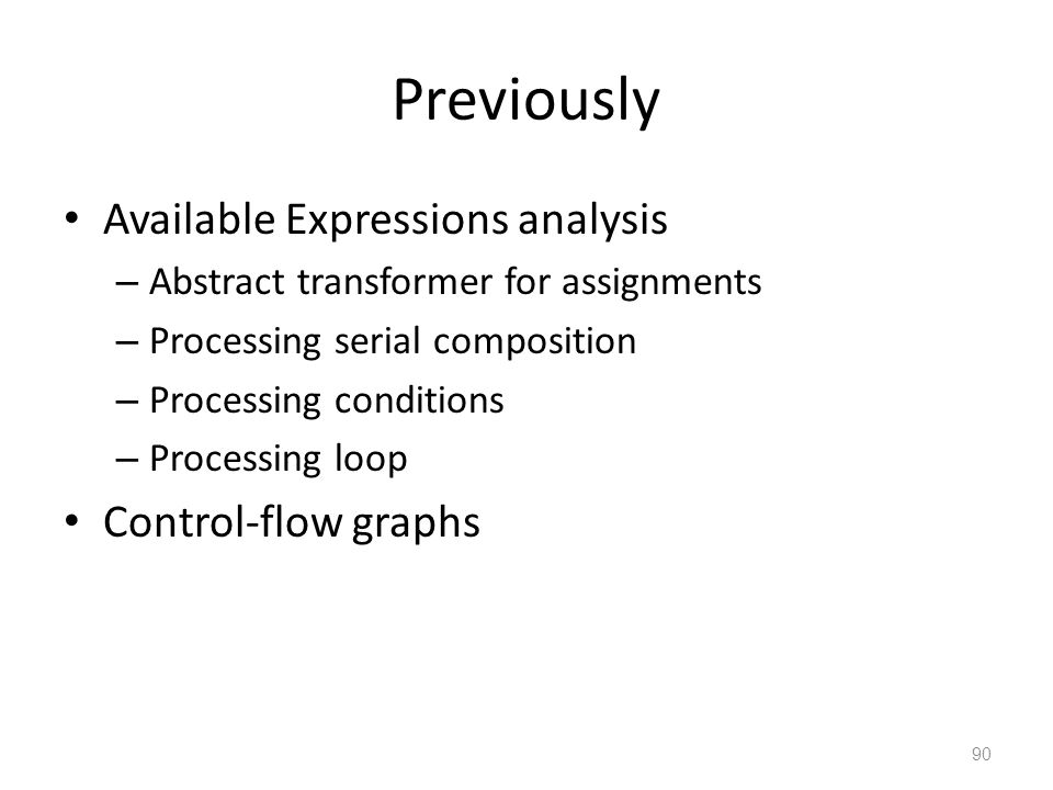 Previously Available Expressions analysis – Abstract transformer for assignments – Processing serial composition – Processing conditions – Processing loop Control-flow graphs 90