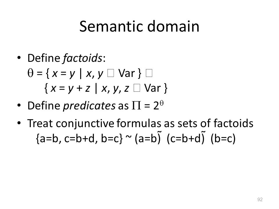 Semantic domain Define factoids:  = { x = y | x, y  Var }  { x = y + z | x, y, z  Var } Define predicates as  = 2  Treat conjunctive formulas as sets of factoids {a=b, c=b+d, b=c} ~ (a=b)  (c=b+d)  (b=c) 92