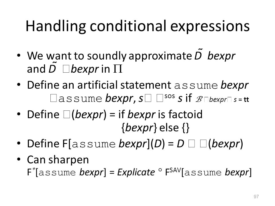 Handling conditional expressions We want to soundly approximate D  bexpr and D   bexpr in  Define an artificial statement assume bexpr  assume bexpr, s   sos s if B  bexpr  s = tt Define  (bexpr) = if bexpr is factoid {bexpr} else {} Define F[ assume bexpr](D) = D   (bexpr) Can sharpen F * [ assume bexpr] = Explicate  F SAV [ assume bexpr] 97