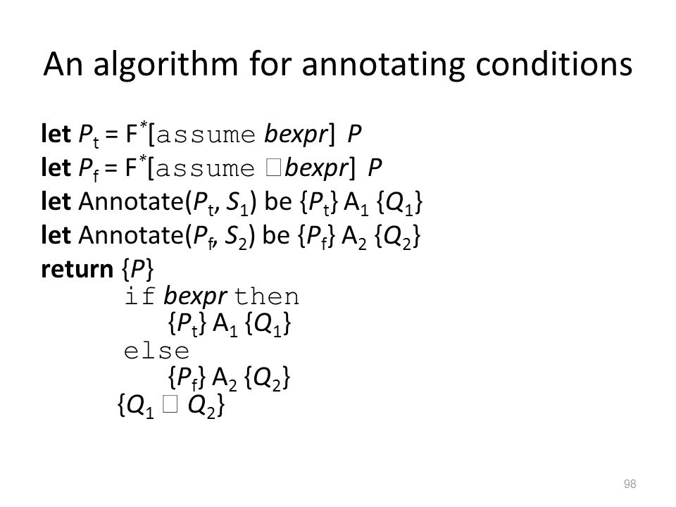 An algorithm for annotating conditions let P t = F * [ assume bexpr] P let P f = F * [ assume  bexpr] P let Annotate(P t, S 1 ) be {P t } A 1 {Q 1 } let Annotate(P f, S 2 ) be {P f } A 2 {Q 2 } return {P} if bexpr then {P t } A 1 {Q 1 } else {P f } A 2 {Q 2 } {Q 1  Q 2 } 98