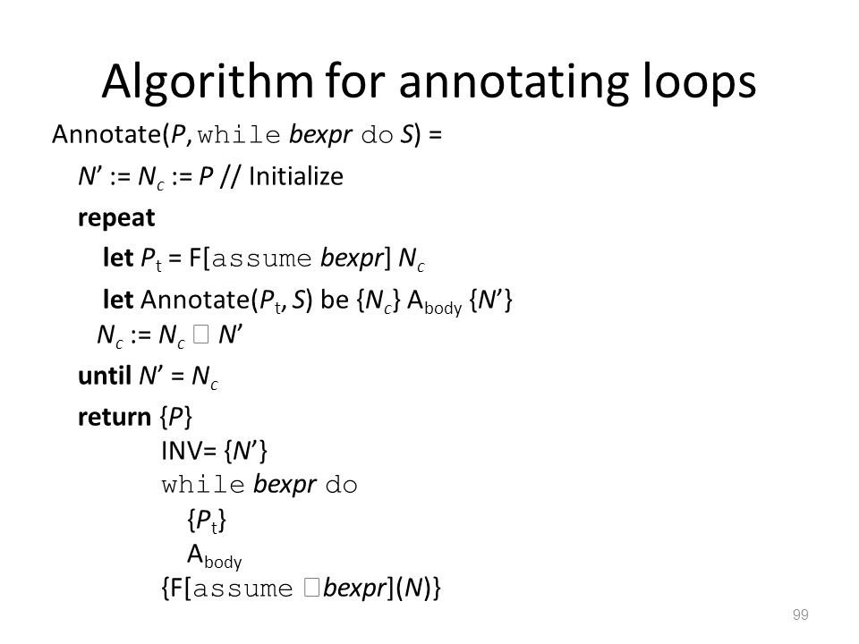 Algorithm for annotating loops Annotate(P, while bexpr do S) = N' := N c := P // Initialize repeat let P t = F[ assume bexpr] N c let Annotate(P t, S) be {N c } A body {N'} N c := N c  N' until N' = N c return {P} INV= {N'} while bexpr do {P t } A body {F[ assume  bexpr](N)} 99