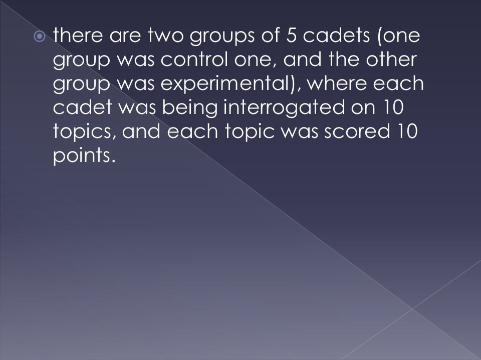 there are two groups of 5 cadets (one group was control one, and the other group was experimental), where each cadet was being interrogated on 10 topics, and each topic was scored 10 points.