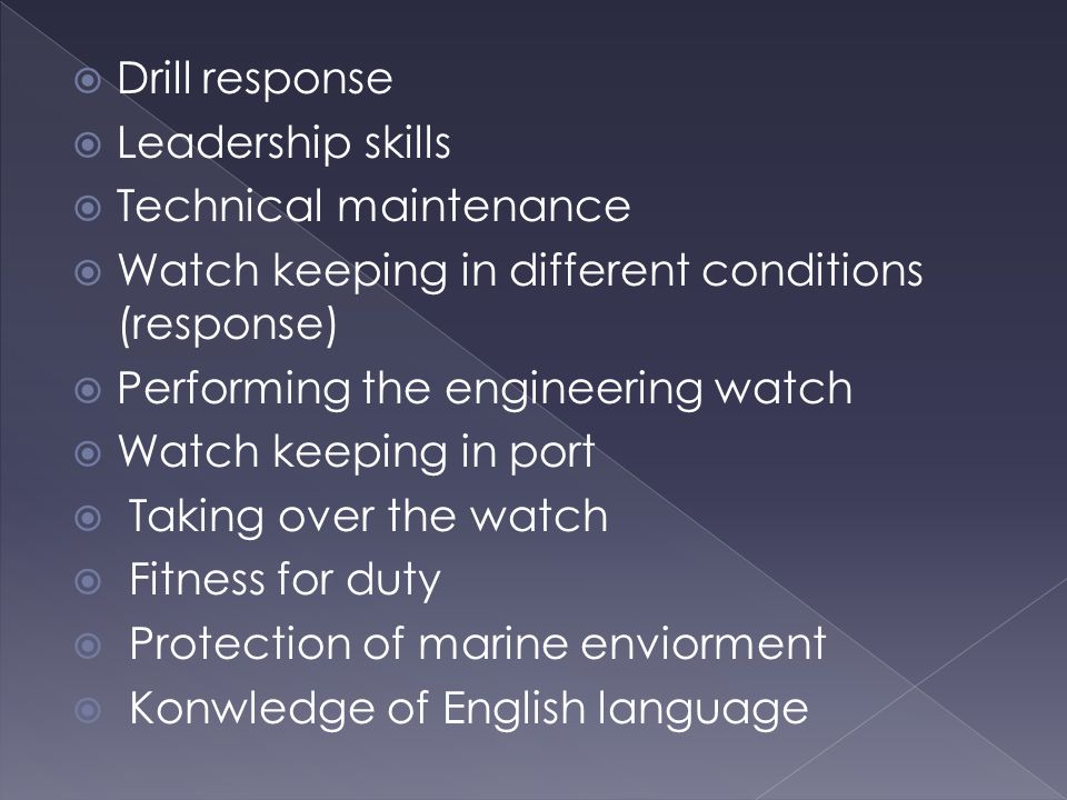  Drill response  Leadership skills  Technical maintenance  Watch keeping in different conditions (response)  Performing the engineering watch  Watch keeping in port  Taking over the watch  Fitness for duty  Protection of marine enviorment  Konwledge of English language