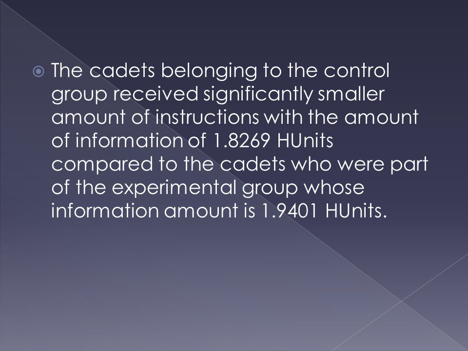  The cadets belonging to the control group received significantly smaller amount of instructions with the amount of information of 1.8269 HUnits compared to the cadets who were part of the experimental group whose information amount is 1.9401 HUnits.