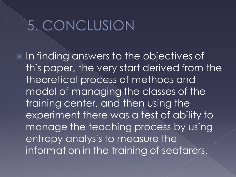  In finding answers to the objectives of this paper, the very start derived from the theoretical process of methods and model of managing the classes of the training center, and then using the experiment there was a test of ability to manage the teaching process by using entropy analysis to measure the information in the training of seafarers.