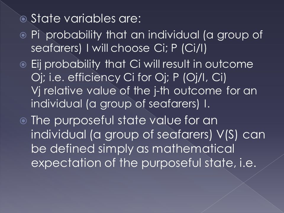  State variables are:  Pi probability that an individual (a group of seafarers) I will choose Ci; P (Ci/I)  Eij probability that Ci will result in outcome Oj; i.e.