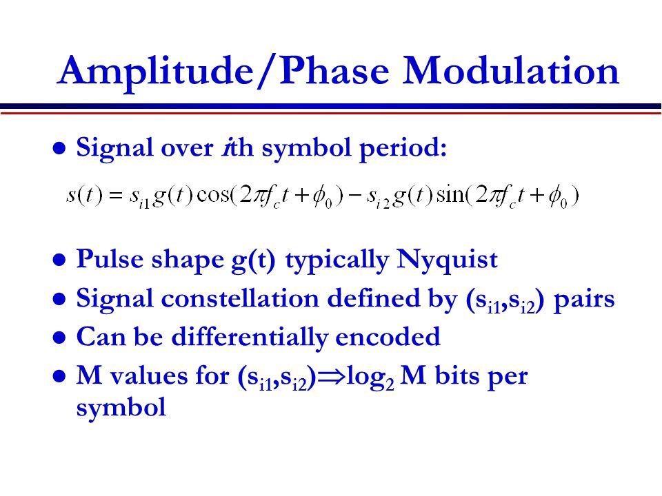 Amplitude/Phase Modulation Signal over ith symbol period: Pulse shape g(t) typically Nyquist Signal constellation defined by (s i1,s i2 ) pairs Can be differentially encoded M values for (s i1,s i2 )  log 2 M bits per symbol