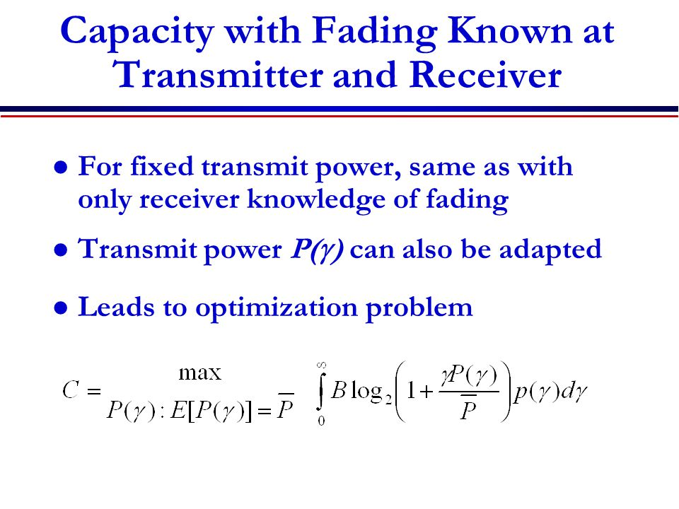 Capacity with Fading Known at Transmitter and Receiver For fixed transmit power, same as with only receiver knowledge of fading Transmit power P(  ) can also be adapted Leads to optimization problem