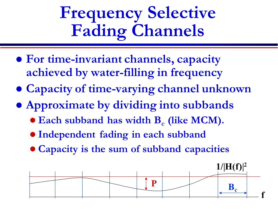 Frequency Selective Fading Channels For time-invariant channels, capacity achieved by water-filling in frequency Capacity of time-varying channel unknown Approximate by dividing into subbands Each subband has width B c (like MCM).