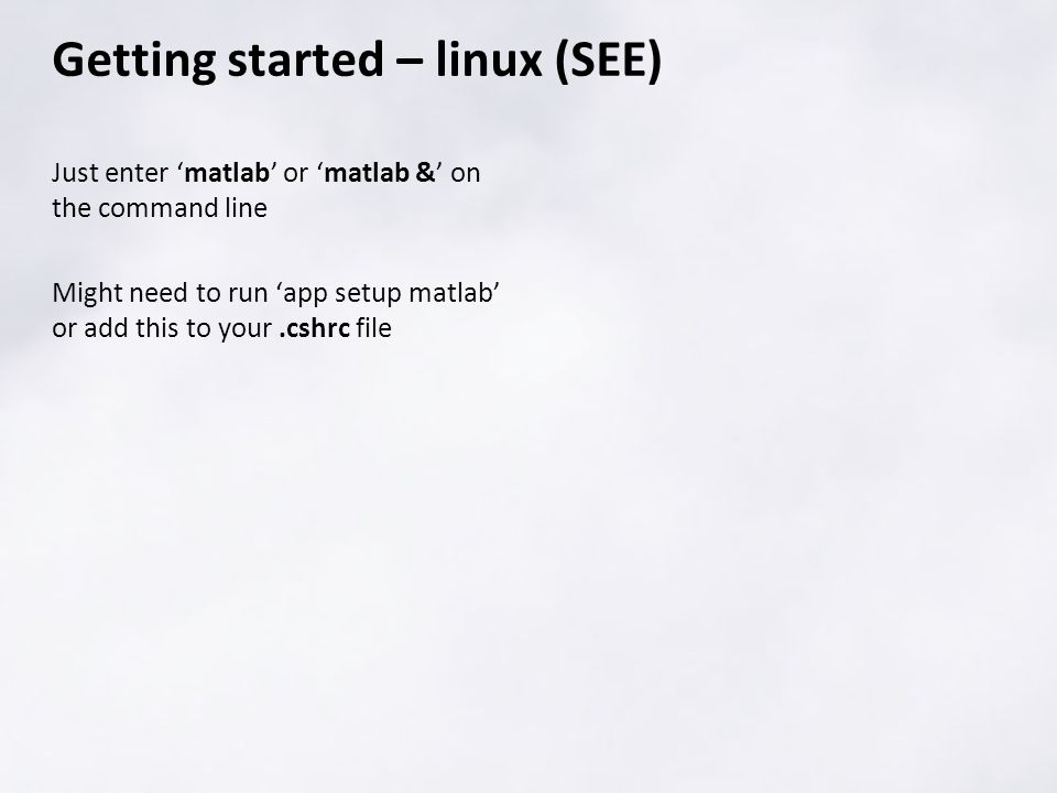 Just enter 'matlab' or 'matlab &' on the command line Might need to run 'app setup matlab' or add this to your.cshrc file Getting started – linux (SEE)