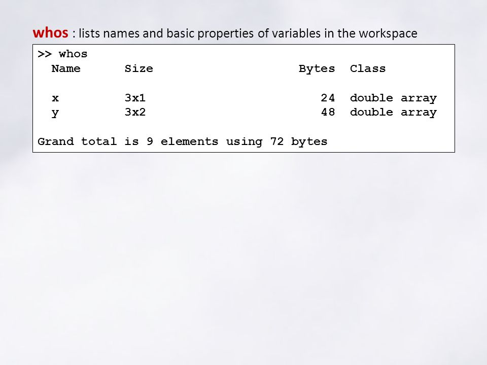 >> whos Name Size Bytes Class x 3x1 24 double array y 3x2 48 double array Grand total is 9 elements using 72 bytes whos : lists names and basic properties of variables in the workspace