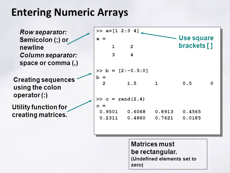 Entering Numeric Arrays >> a=[1 2;3 4] a = >> b = [2:-0.5:0] b = >> c = rand(2,4) c = >> a=[1 2;3 4] a = >> b = [2:-0.5:0] b = >> c = rand(2,4) c = Row separator: Semicolon (;) or newline Column separator: space or comma (,) Use square brackets [ ] Matrices must be rectangular.