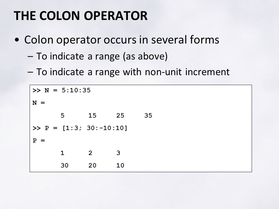 THE COLON OPERATOR Colon operator occurs in several forms –To indicate a range (as above) –To indicate a range with non-unit increment >> N = 5:10:35 N = >> P = [1:3; 30:-10:10] P =