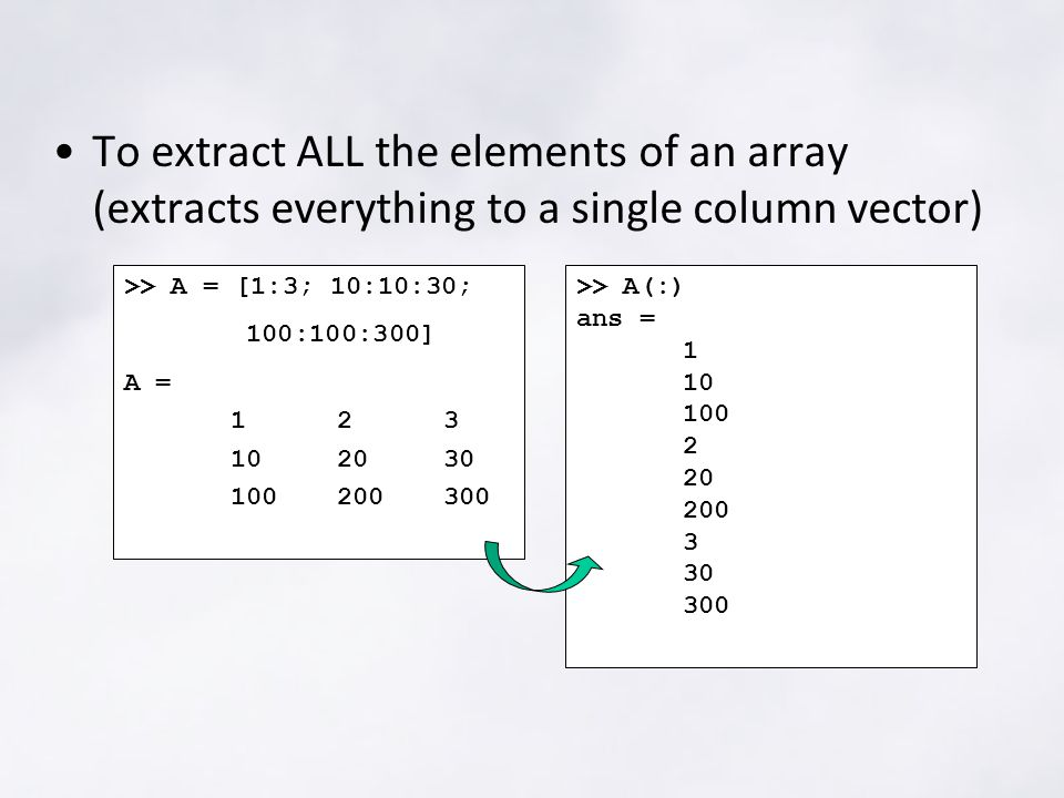 To extract ALL the elements of an array (extracts everything to a single column vector) >> A = [1:3; 10:10:30; 100:100:300] A = >> A(:) ans =