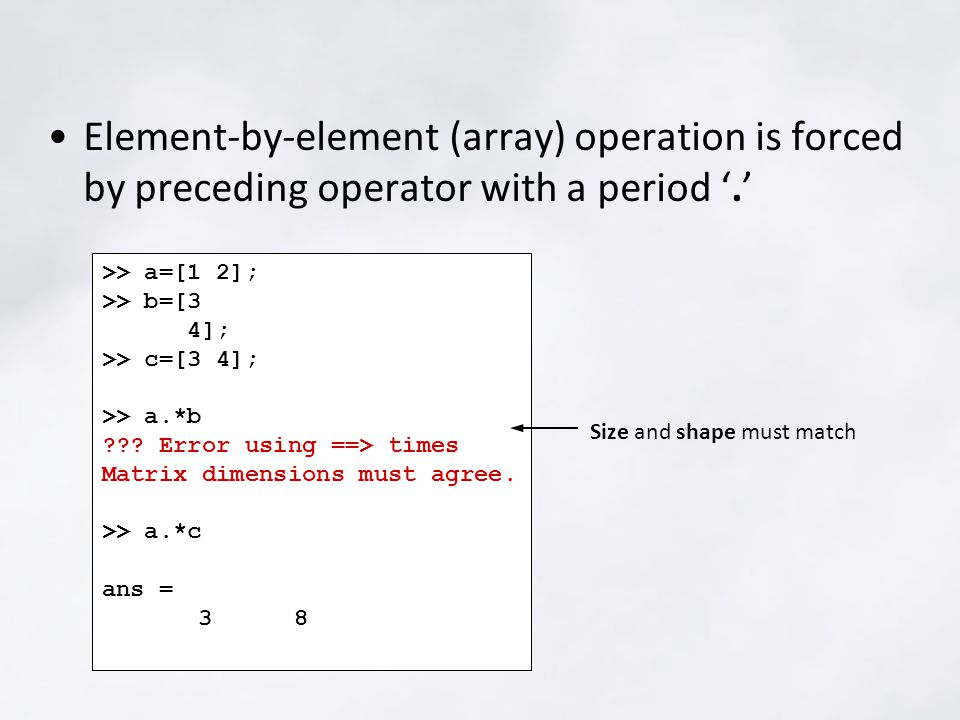 Element-by-element (array) operation is forced by preceding operator with a period '.' >> a=[1 2]; >> b=[3 4]; >> c=[3 4]; >> a.*b .