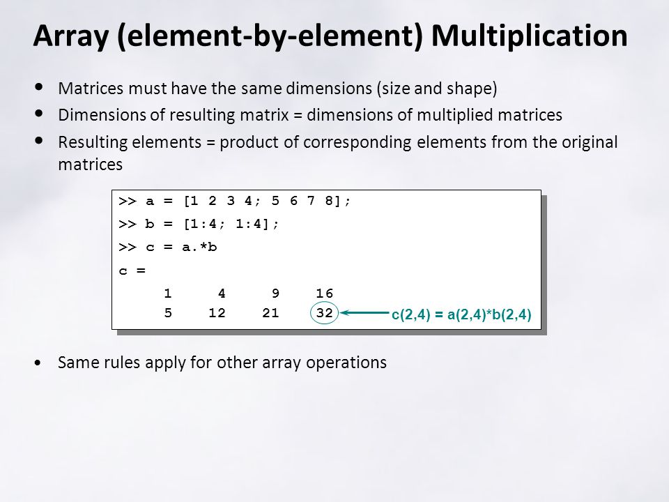 Array (element-by-element) Multiplication Matrices must have the same dimensions (size and shape) Dimensions of resulting matrix = dimensions of multiplied matrices Resulting elements = product of corresponding elements from the original matrices Same rules apply for other array operations >> a = [ ; ]; >> b = [1:4; 1:4]; >> c = a.*b c = >> a = [ ; ]; >> b = [1:4; 1:4]; >> c = a.*b c = c(2,4) = a(2,4)*b(2,4)