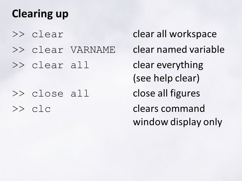 Clearing up >> clear clear all workspace >> clear VARNAME clear named variable >> clear all clear everything (see help clear) >> close all close all figures >> clc clears command window display only