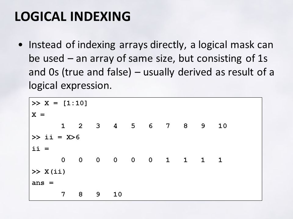 LOGICAL INDEXING Instead of indexing arrays directly, a logical mask can be used – an array of same size, but consisting of 1s and 0s (true and false) – usually derived as result of a logical expression.