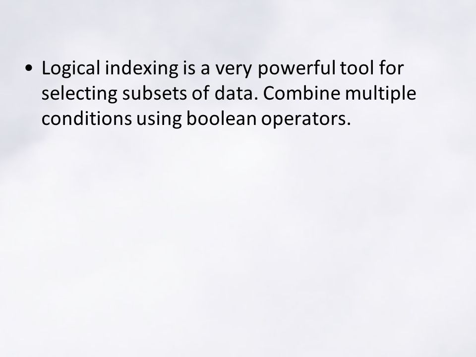 Logical indexing is a very powerful tool for selecting subsets of data.