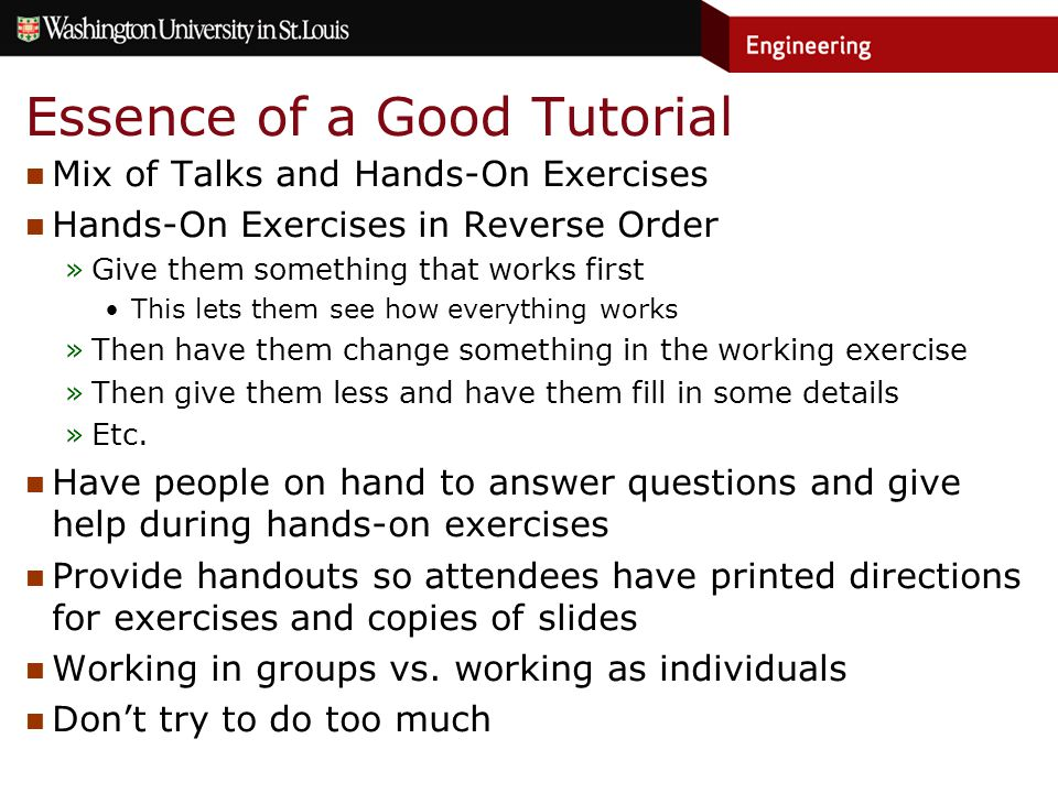 Essence of a Good Tutorial Mix of Talks and Hands-On Exercises Hands-On Exercises in Reverse Order »Give them something that works first This lets them see how everything works »Then have them change something in the working exercise »Then give them less and have them fill in some details »Etc.