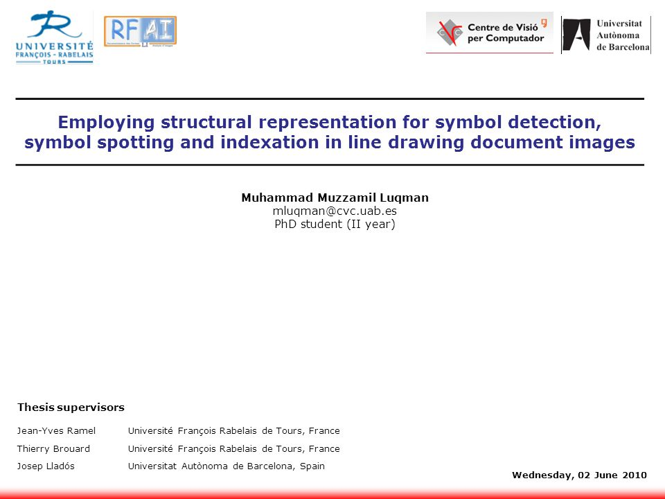 Employing structural representation for symbol detection, symbol spotting and indexation in line drawing document images Muhammad Muzzamil Luqman mluqman@cvc.uab.es PhD student (II year) Jean-Yves RamelUniversité François Rabelais de Tours, France Thierry BrouardUniversité François Rabelais de Tours, France Josep LladósUniversitat Autònoma de Barcelona, Spain Thesis supervisors Wednesday, 02 June 2010