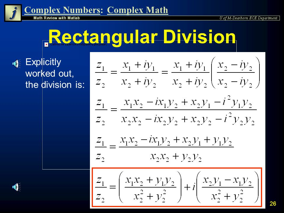 Complex Numbers:Complex Math 25 Rectangular Division n Division of complex numbers can also be done in Rectangular Form by use of the Complex Conjugate n The result is the multiplication of z 1 by the conjugate of z 2 divided by the magnitude of z 2 squared