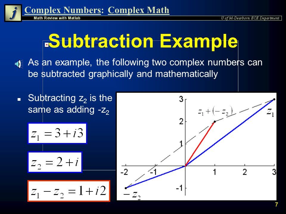 Complex Numbers:Complex Math 6 Complex Subtraction n Similarly, subtraction of two complex number z 1 and z 2 gives another complex number n Subtraction of complex numbers is most easily done in Rectangular Form