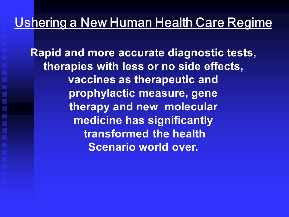 Ushering a New Human Health Care Regime Rapid and more accurate diagnostic tests, therapies with less or no side effects, vaccines as therapeutic and prophylactic measure, gene therapy and new molecular medicine has significantly transformed the health Scenario world over.