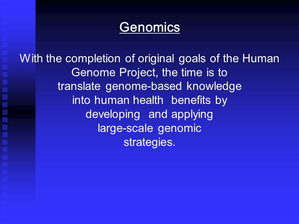 Genomics With the completion of original goals of the Human Genome Project, the time is to translate genome-based knowledge into human health benefits by developing and applying large-scale genomic strategies.