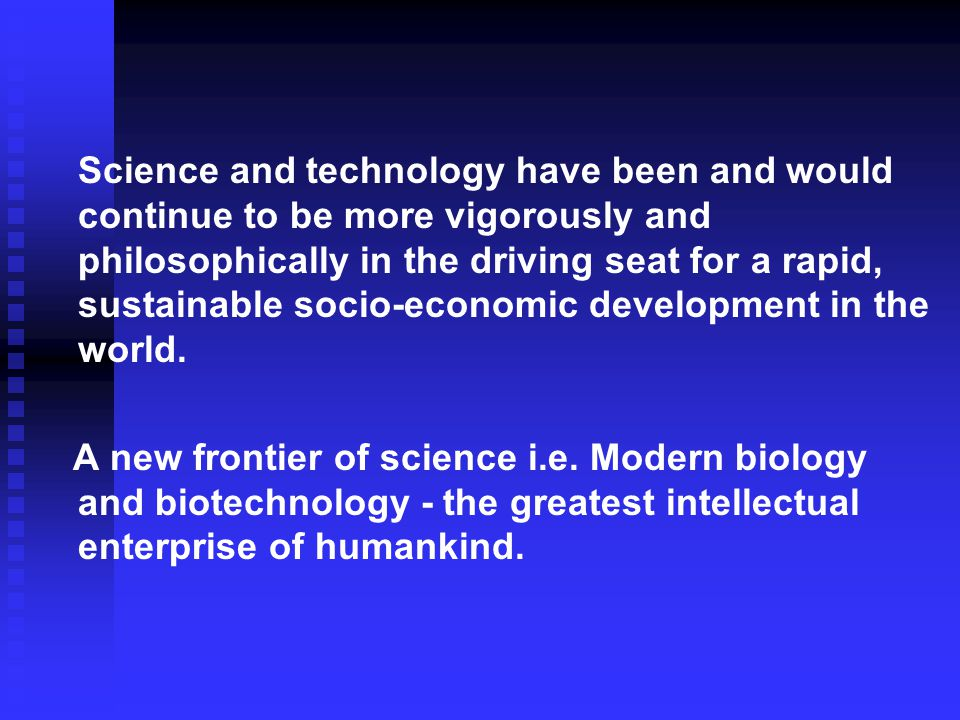 Science and technology have been and would continue to be more vigorously and philosophically in the driving seat for a rapid, sustainable socio-economic development in the world.
